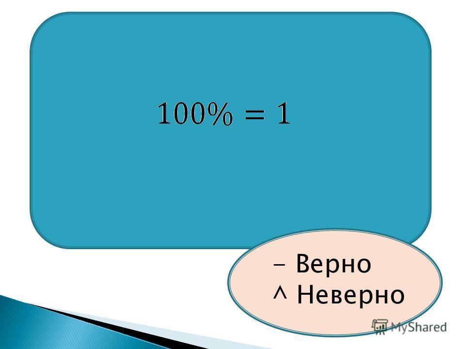 - Верно ^ Неверно