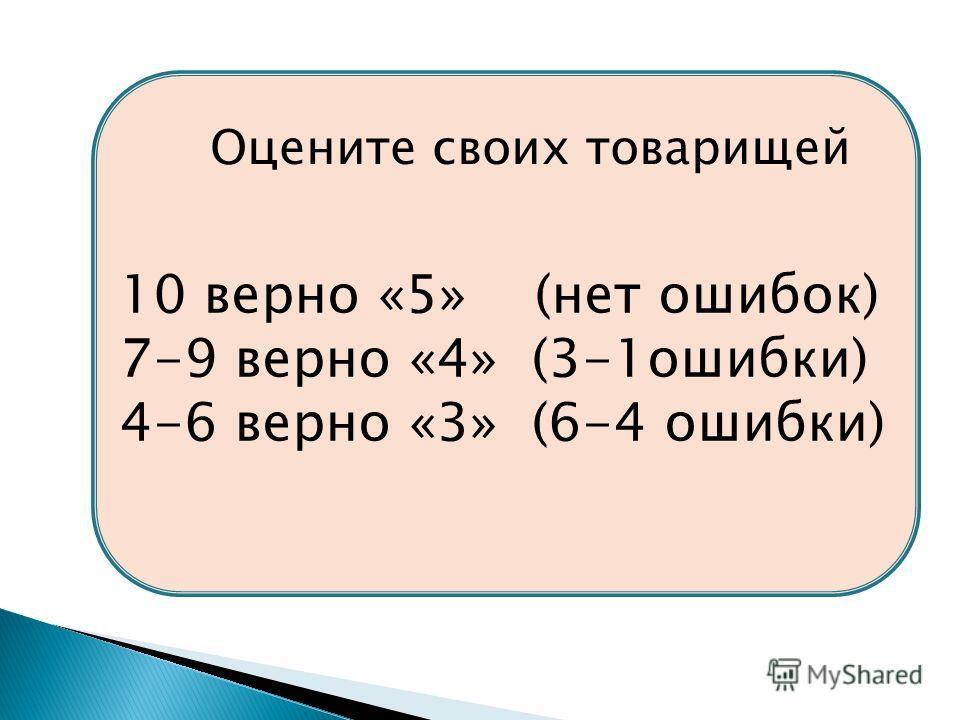 10 верно «5» (нет ошибок) 7-9 верно «4» (3-1ошибки) 4-6 верно «3» (6-4 ошибки) Оцените своих товарищей