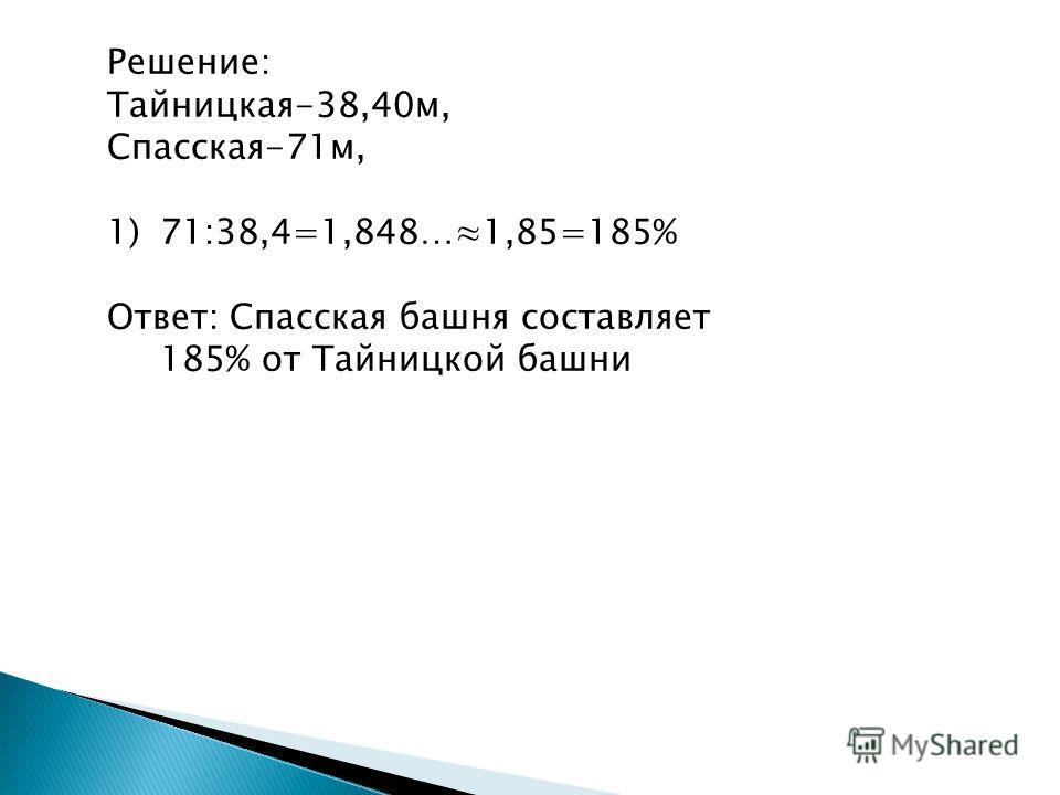 Решение: Тайницкая-38,40м, Спасская-71м, 1)71:38,4=1,848…1,85=185% Ответ: Спасская башня составляет 185% от Тайницкой башни
