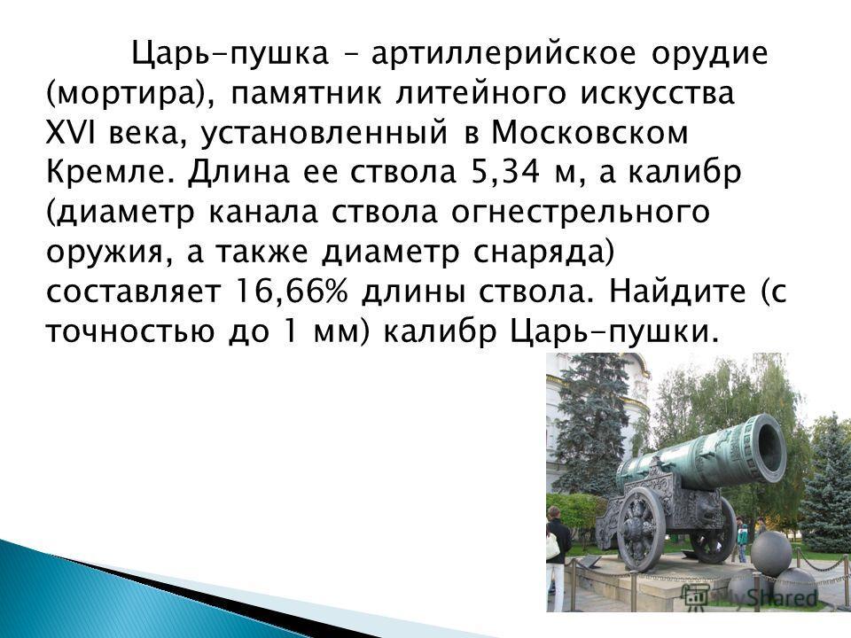 Царь-пушка – артиллерийское орудие (мортира), памятник литейного искусства XVI века, установленный в Московском Кремле. Длина ее ствола 5,34 м, а калибр (диаметр канала ствола огнестрельного оружия, а также диаметр снаряда) составляет 16,66% длины ст