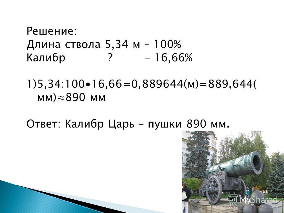 Решение: Длина ствола 5,34 м – 100% Калибр ? - 16,66% 1)5,34:10016,66=0,889644(м)=889,644( мм)890 мм Ответ: Калибр Царь – пушки 890 мм.