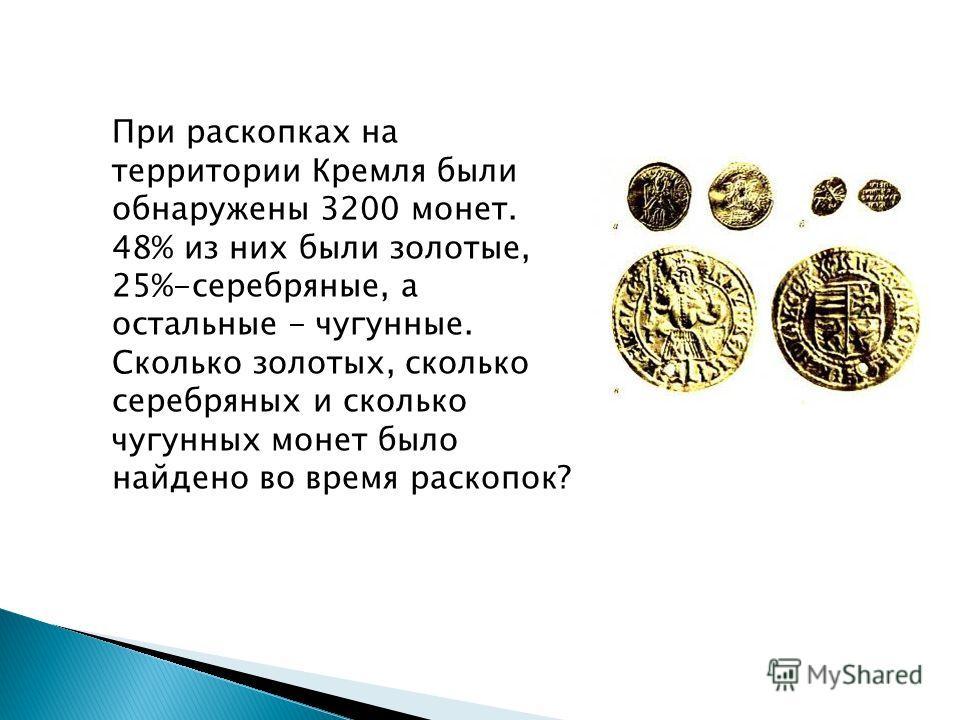 При раскопках на территории Кремля были обнаружены 3200 монет. 48% из них были золотые, 25%-серебряные, а остальные - чугунные. Сколько золотых, сколько серебряных и сколько чугунных монет было найдено во время раскопок?