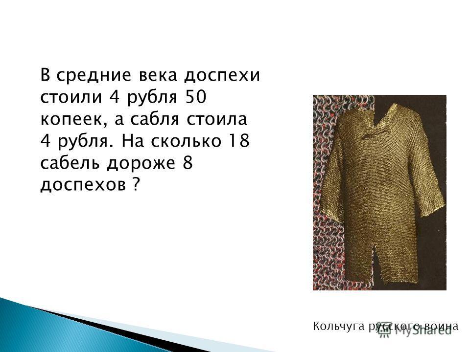 В средние века доспехи стоили 4 рубля 50 копеек, а сабля стоила 4 рубля. На сколько 18 сабель дороже 8 доспехов ? Кольчуга русского воина