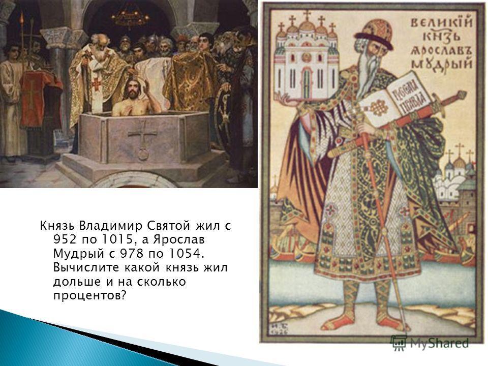 Князь Владимир Святой жил с 952 по 1015, а Ярослав Мудрый с 978 по 1054. Вычислите какой князь жил дольше и на сколько процентов?