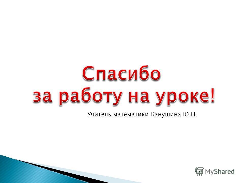 Учитель математики Канушина Ю.Н.