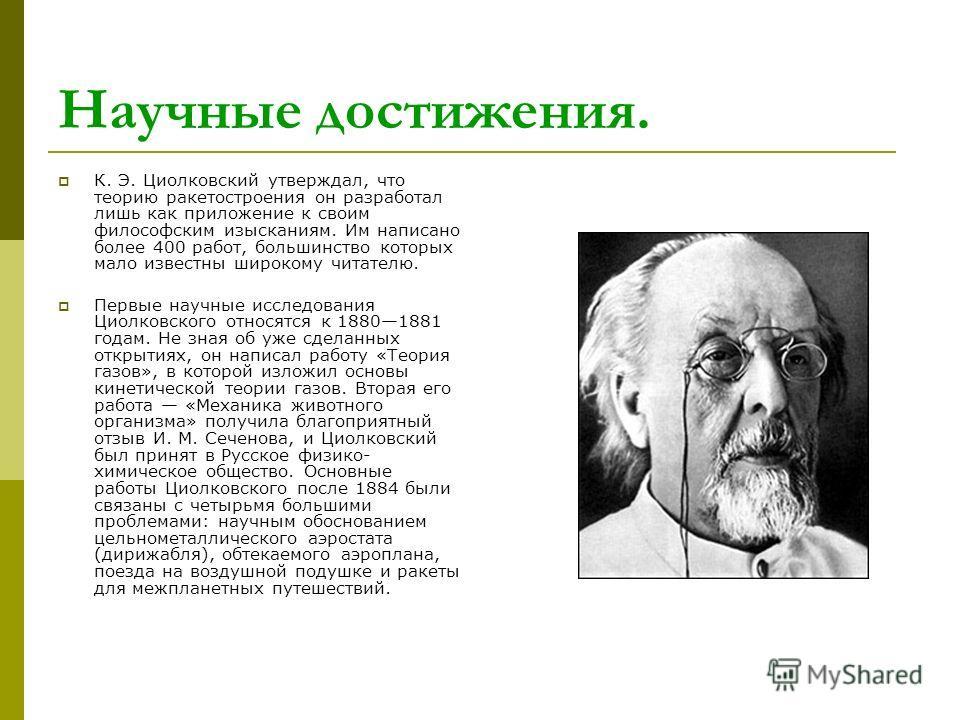 Научные достижения. К. Э. Циолковский утверждал, что теорию ракетостроения он разработал лишь как приложение к своим философским изысканиям. Им написано более 400 работ, большинство которых мало известны широкому читателю. Первые научные исследования