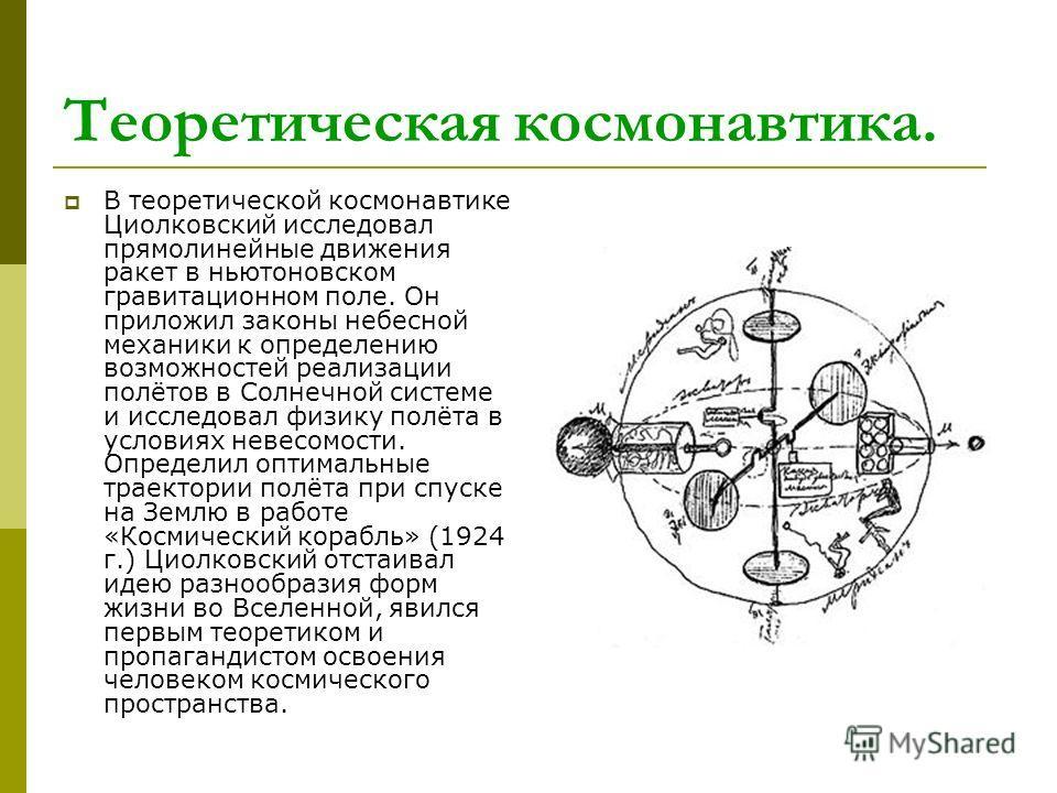 Теоретическая космонавтика. В теоретической космонавтике Циолковский исследовал прямолинейные движения ракет в ньютоновском гравитационном поле. Он приложил законы небесной механики к определению возможностей реализации полётов в Солнечной системе и