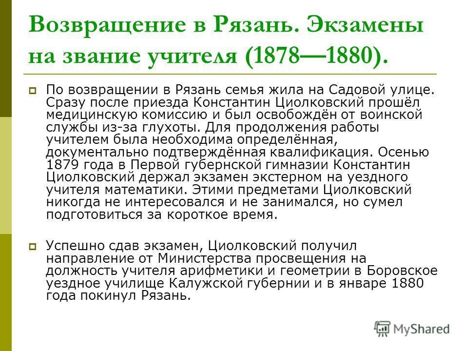 Возвращение в Рязань. Экзамены на звание учителя (18781880). По возвращении в Рязань семья жила на Садовой улице. Сразу после приезда Константин Циолковский прошёл медицинскую комиссию и был освобождён от воинской службы из-за глухоты. Для продолжени