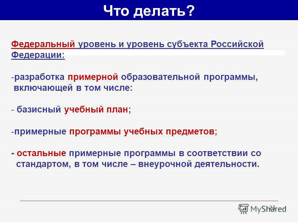 23 Что делать? Федеральный уровень и уровень субъекта Российской Федерации: -разработка примерной образовательной программы, включающей в том числе: - базисный учебный план; -примерные программы учебных предметов; - остальные примерные программы в со