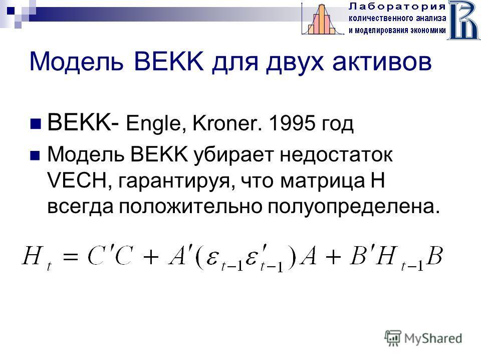 Модель BEKK для двух активов BEKK- Engle, Kroner. 1995 год Модель BEKK убирает недостаток VECH, гарантируя, что матрица Н всегда положительно полуопределена.