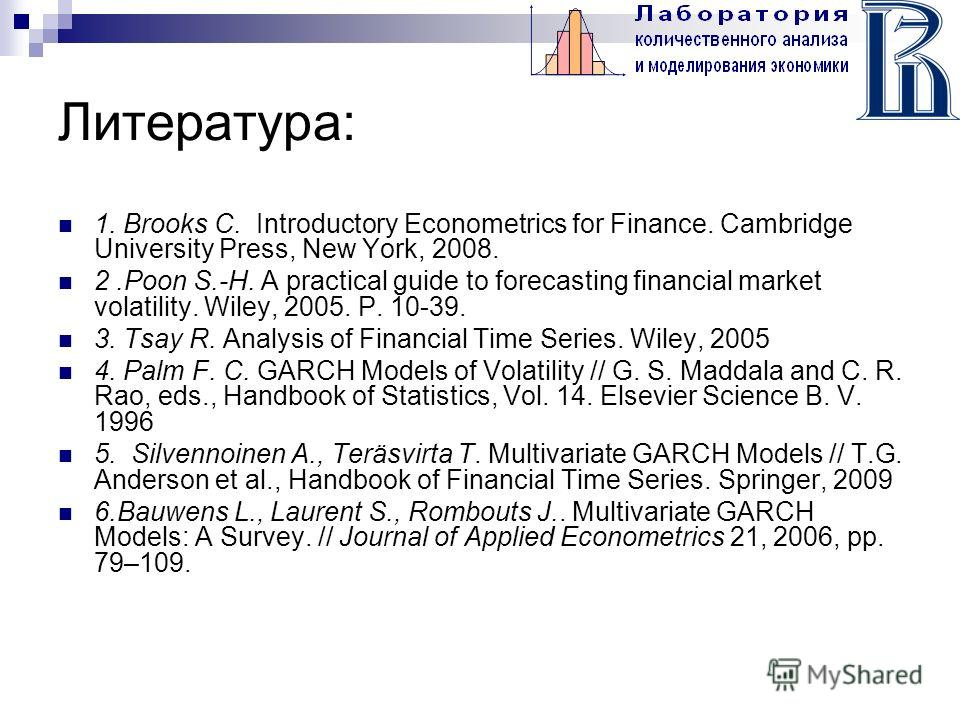 Литература: 1. Brooks C. Introductory Econometrics for Finance. Cambridge University Press, New York, 2008. 2.Poon S.-H. A practical guide to forecasting financial market volatility. Wiley, 2005. P. 10-39. 3. Tsay R. Analysis of Financial Time Series