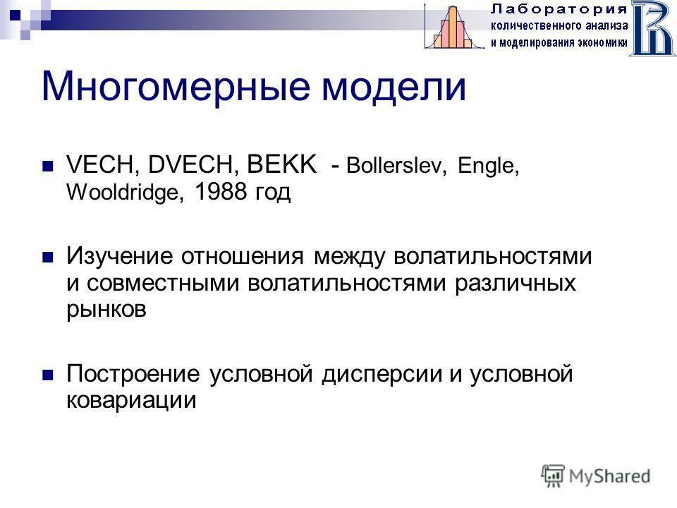 Многомерные модели VECH, DVECH, BEKK - Bollerslev, Engle, Wooldridge, 1988 год Изучение отношения между волатильностями и совместными волатильностями различных рынков Построение условной дисперсии и условной ковариации
