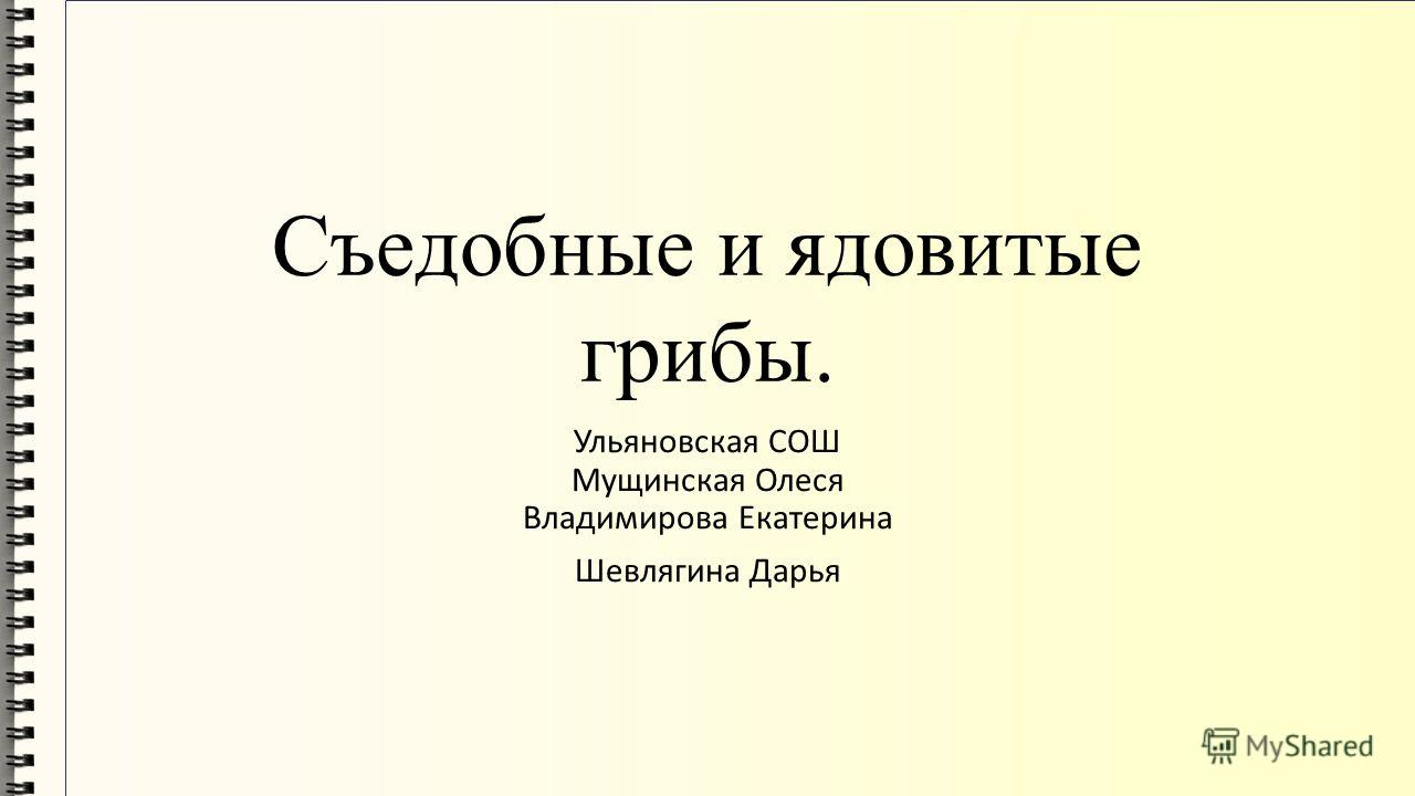 Съедобные и ядовитые грибы. Ульяновская СОШ Мущинская Олеся Владимирова Екатерина Шевлягина Дарья