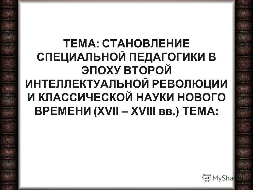 ТЕМА: СТАНОВЛЕНИЕ СПЕЦИАЛЬНОЙ ПЕДАГОГИКИ В ЭПОХУ ВТОРОЙ ИНТЕЛЛЕКТУАЛЬНОЙ РЕВОЛЮЦИИ И КЛАССИЧЕСКОЙ НАУКИ НОВОГО ВРЕМЕНИ (XVII – XVIII вв.) ТЕМА: