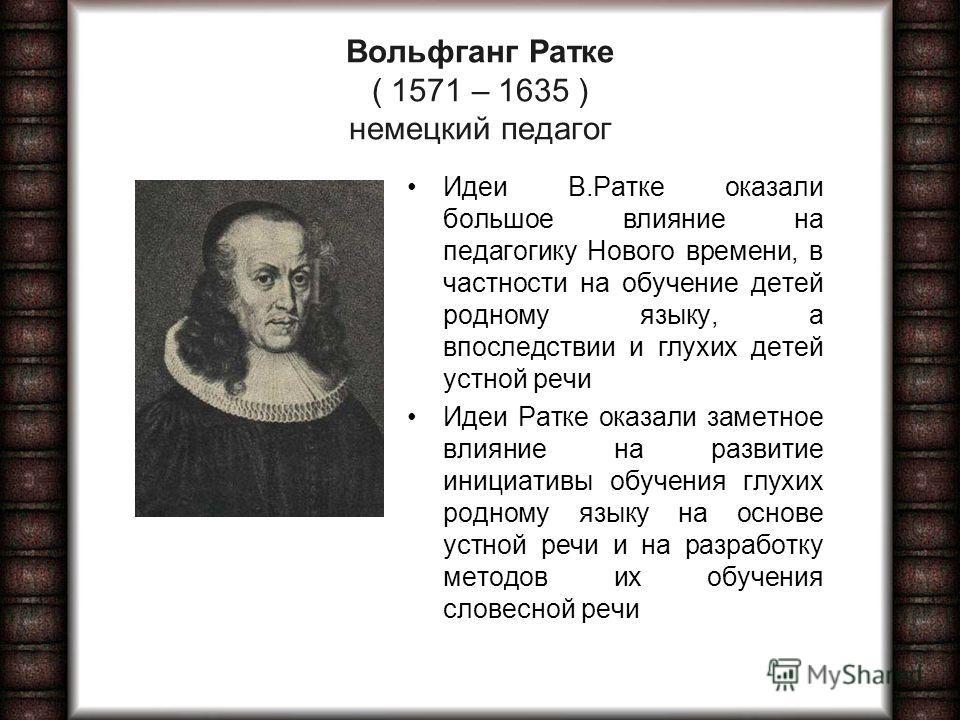 Вольфганг Ратке ( 1571 – 1635 ) немецкий педагог Идеи В.Ратке оказали большое влияние на педагогику Нового времени, в частности на обучение детей родному языку, а впоследствии и глухих детей устной речи Идеи Ратке оказали заметное влияние на развитие