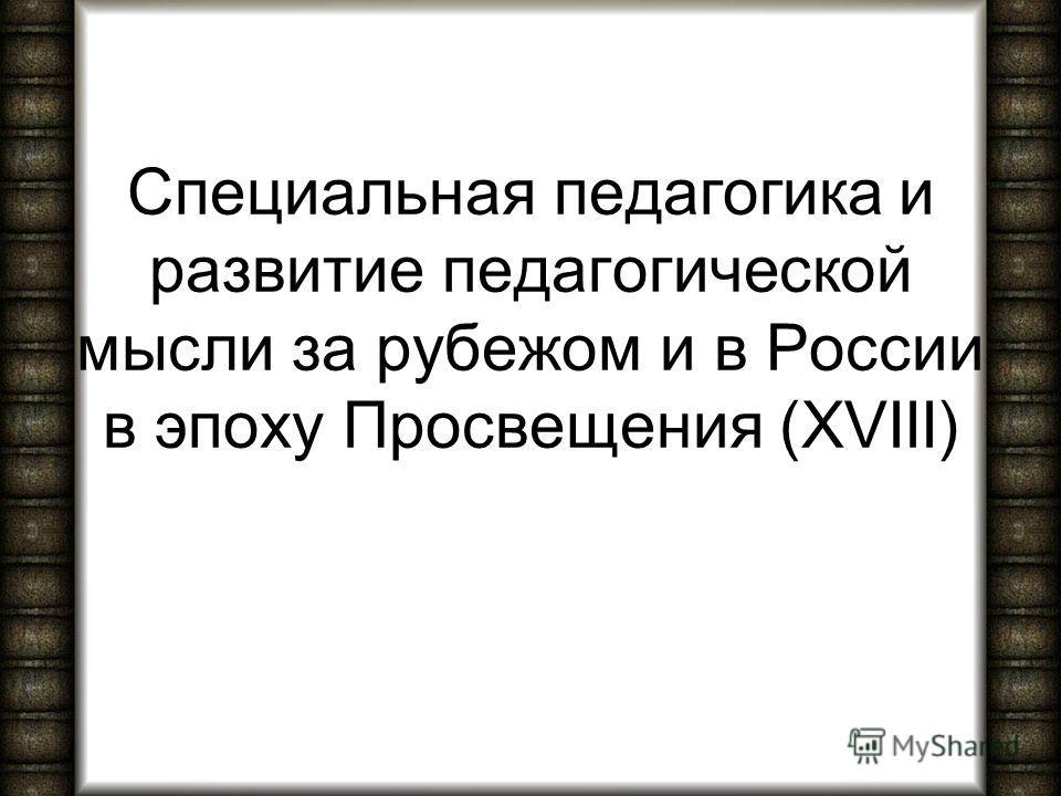 Специальная педагогика и развитие педагогической мысли за рубежом и в России в эпоху Просвещения (XVIII)