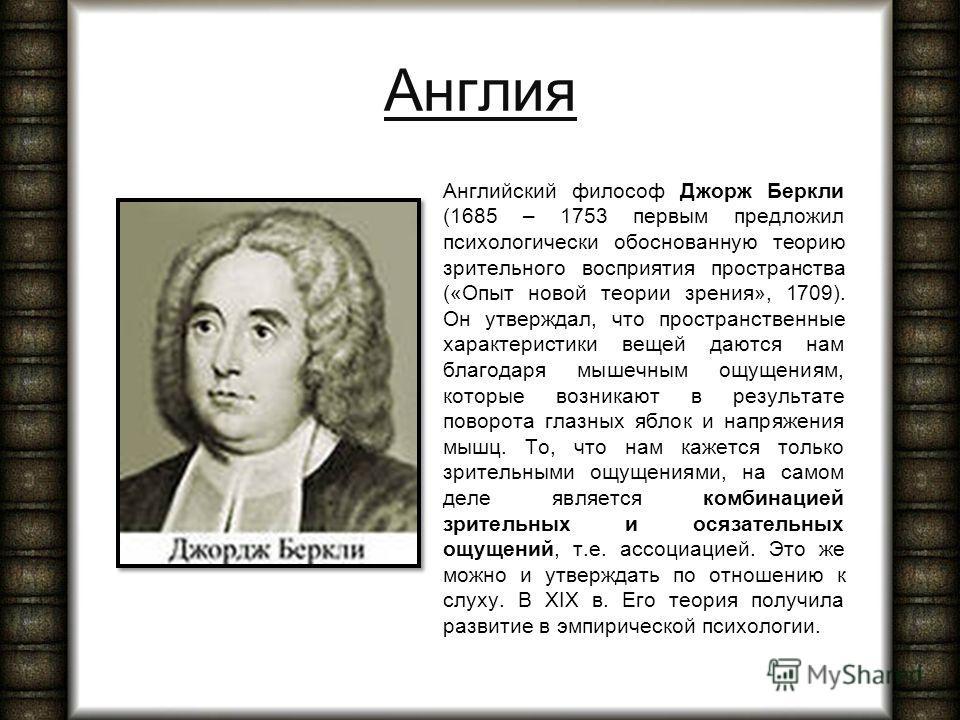 Англия Английский философ Джорж Беркли (1685 – 1753 первым предложил психологически обоснованную теорию зрительного восприятия пространства («Опыт новой теории зрения», 1709). Он утверждал, что пространственные характеристики вещей даются нам благода