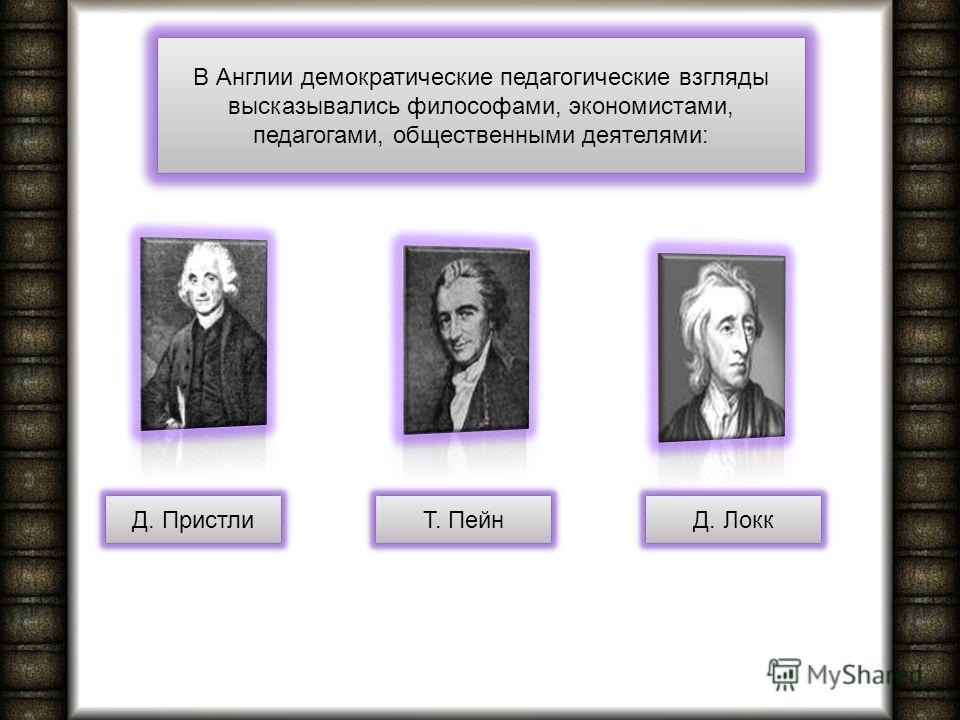 В Англии демократические педагогические взгляды высказывались философами, экономистами, педагогами, общественными деятелями: Д. Пристли Т. Пейн Д. Локк