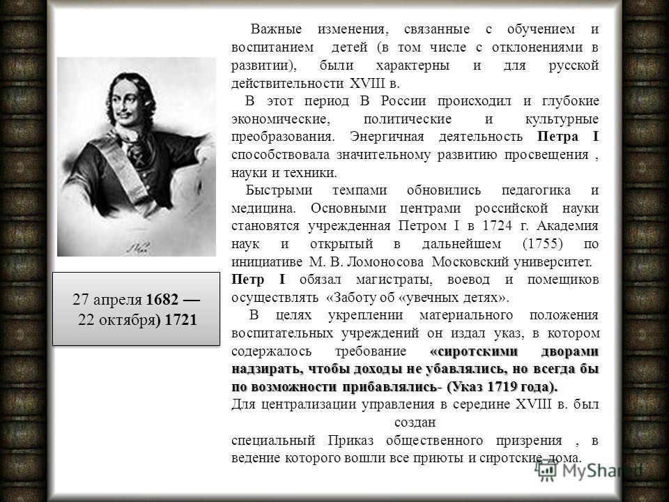 Важные изменения, связанные с обучением и воспитанием детей (в том числе с отклонениями в развитии), были характерны и для русской действительности XVIII в. В этот период В России происходил и глубокие экономические, политические и культурные преобра