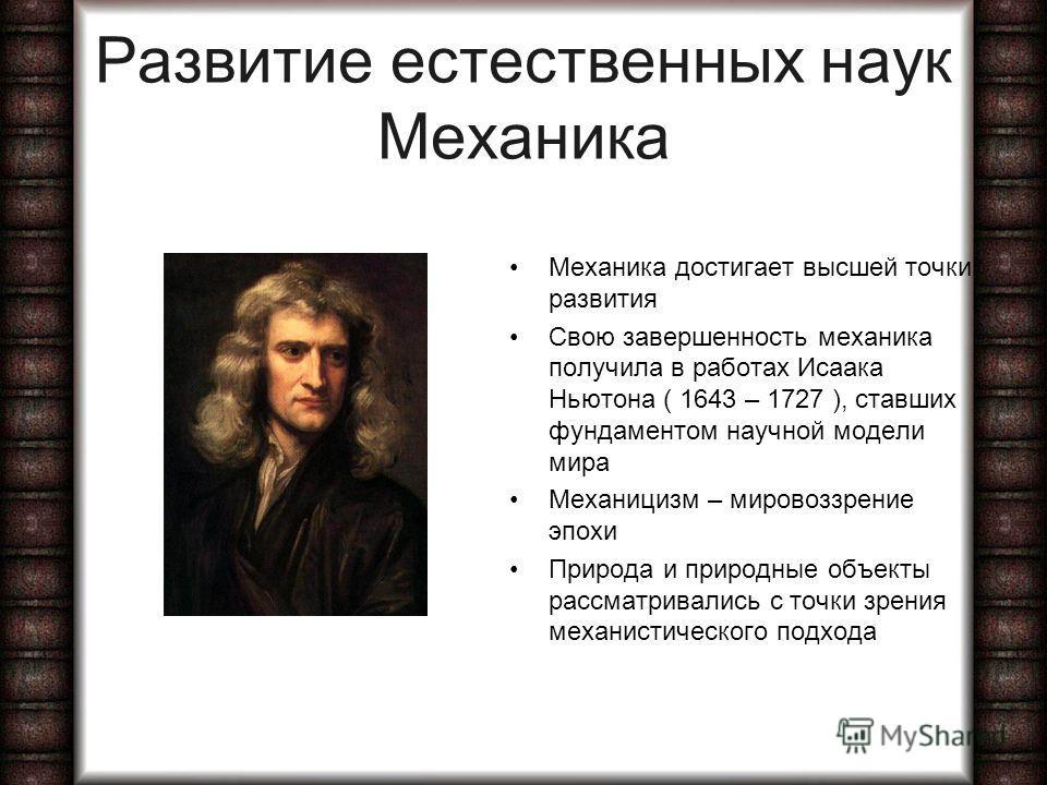 Развитие естественных наук Механика Механика достигает высшей точки развития Свою завершенность механика получила в работах Исаака Ньютона ( 1643 – 1727 ), ставших фундаментом научной модели мира Механицизм – мировоззрение эпохи Природа и природные о