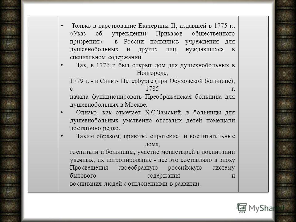 Только в царствование Екатерины II, издавшей в 1775 г., «Указ об учреждении Приказов общественного призрения» в России появились учреждения для душевнобольных и других лиц, нуждавшихся в специальном содержании. Так, в 1776 г. был открыт дом для душев