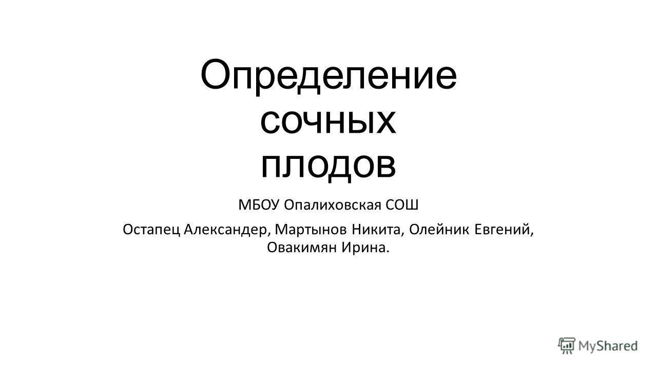 Определение сочных плодов МБОУ Опалиховская СОШ Остапец Александер, Мартынов Никита, Олейник Евгений, Овакимян Ирина.