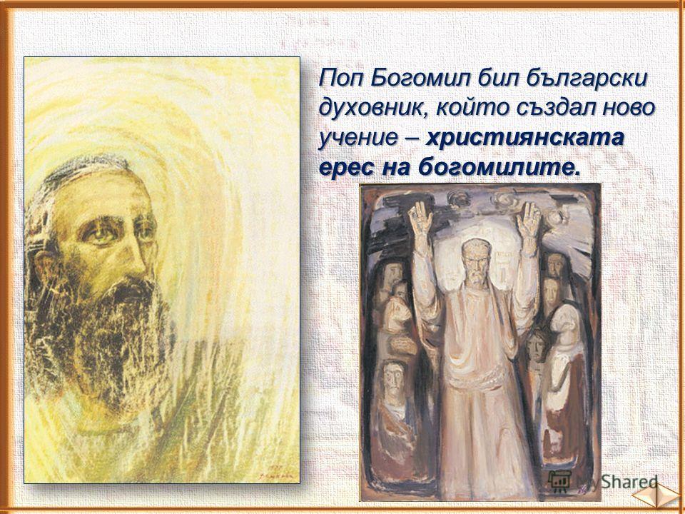 Поп Богомил бил български духовник, който създал ново учение – християнската ерес на богомилите.