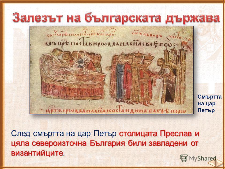Смъртта на цар Петър столицата Преслав и цяла североизточна България били завладени от византийците След смъртта на цар Петър столицата Преслав и цяла североизточна България били завладени от византийците.