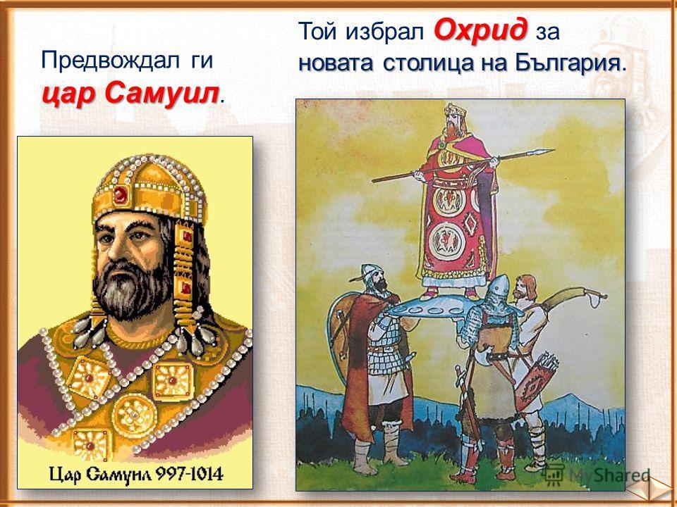 Предвождал ги цар Самуил цар Самуил. Охрид Той избрал Охрид за новата столица на България новата столица на България.