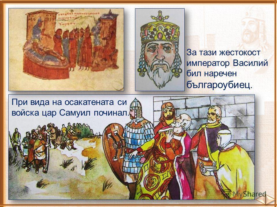 При вида на осакатената си войска цар Самуил починал. За тази жестокост император Василий бил наречен българоубиец.