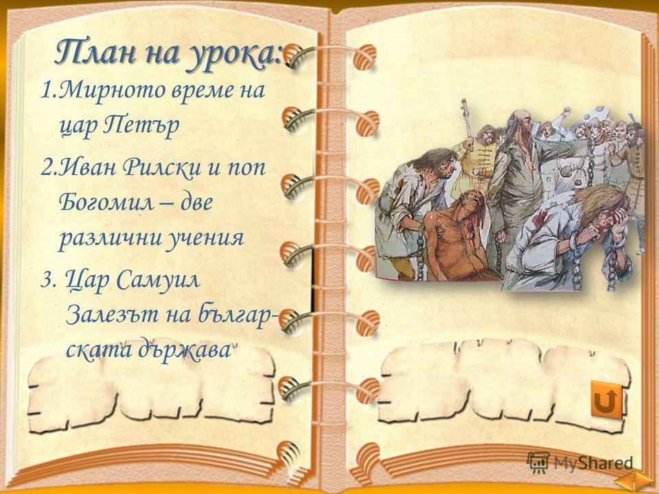 План на урока: 1.Мирното време на цар Петър 2.Иван Рилски и поп Богомил – две различни учения 3. Цар Самуил Залезът на българ- ската държава