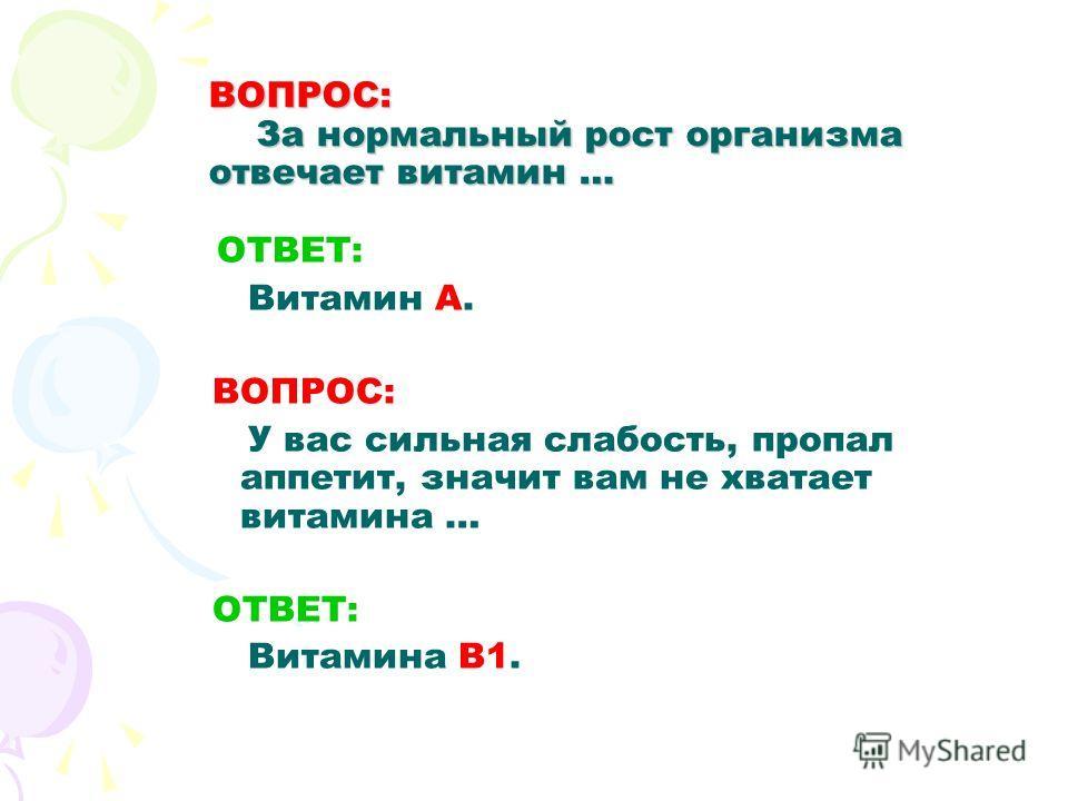ВОПРОС: За нормальный рост организма отвечает витамин … О ТВЕТ: Витамин А. ВОПРОС: У вас сильная слабость, пропал аппетит, значит вам не хватает витамина … ОТВЕТ: Витамина В1.
