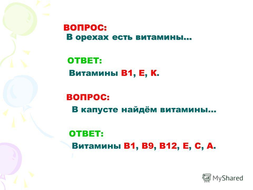 ВОПРОС: В орехах есть витамины… О ТВЕТ: Витамины В1, Е, К. ВОПРОС: В капусте найдём витамины… ОТВЕТ: Витамины В1, В9, В12, Е, С, А.