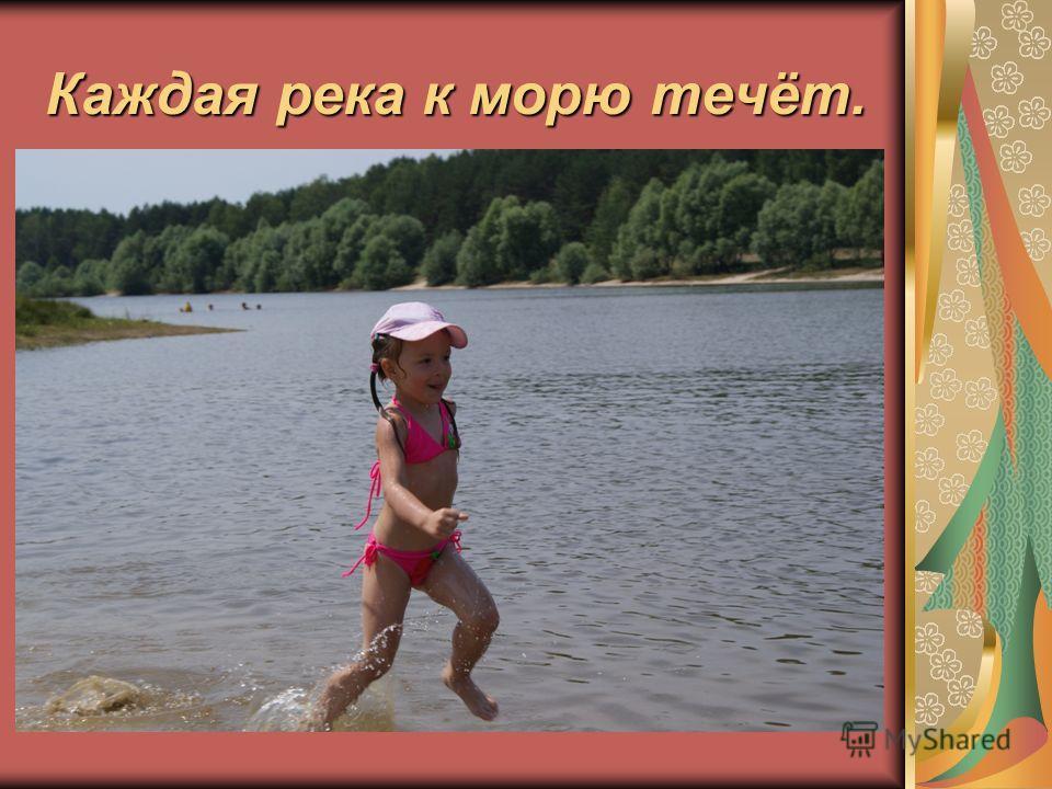 Каждая река к морю течёт.