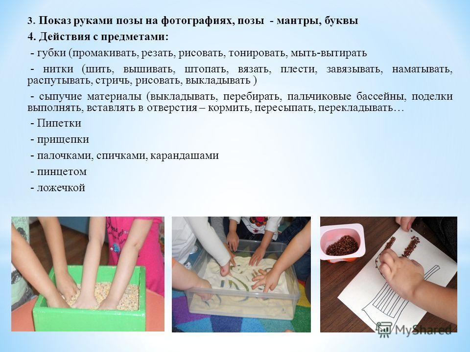 3. Показ руками позы на фотографиях, позы - мантры, буквы 4. Действия с предметами: - губки (промакивать, резать, рисовать, тонировать, мыть-вытирать - нитки (шить, вышивать, штопать, вязать, плести, завязывать, наматывать, распутывать, стричь, рисов