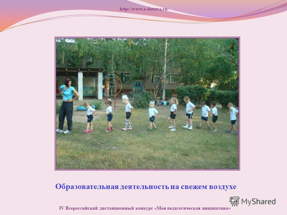Образовательная деятельность на свежем воздухе http://www.o-detstve.ru/ IV Всероссийский дистанционный конкурс «Моя педагогическая инициатива»