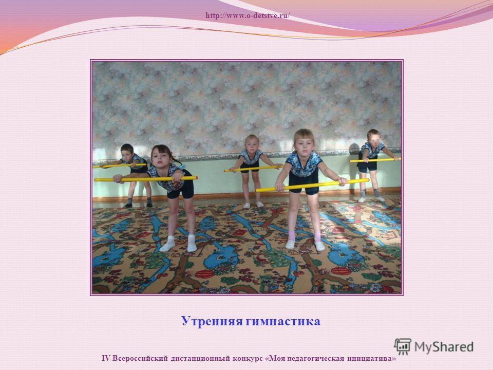 Утренняя гимнастика http://www.o-detstve.ru/ IV Всероссийский дистанционный конкурс «Моя педагогическая инициатива»