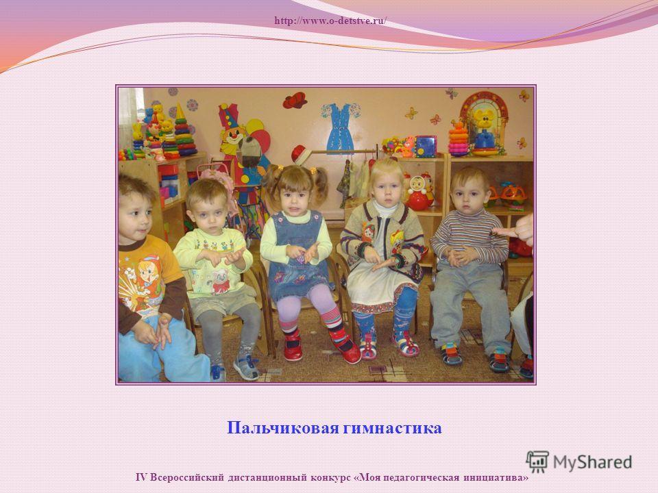 Пальчиковая гимнастика http://www.o-detstve.ru/ IV Всероссийский дистанционный конкурс «Моя педагогическая инициатива»