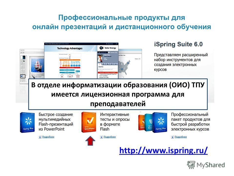 http://www.ispring.ru/ В отделе информатизации образования (ОИО) ТПУ имеется лицензионная программа для преподавателей