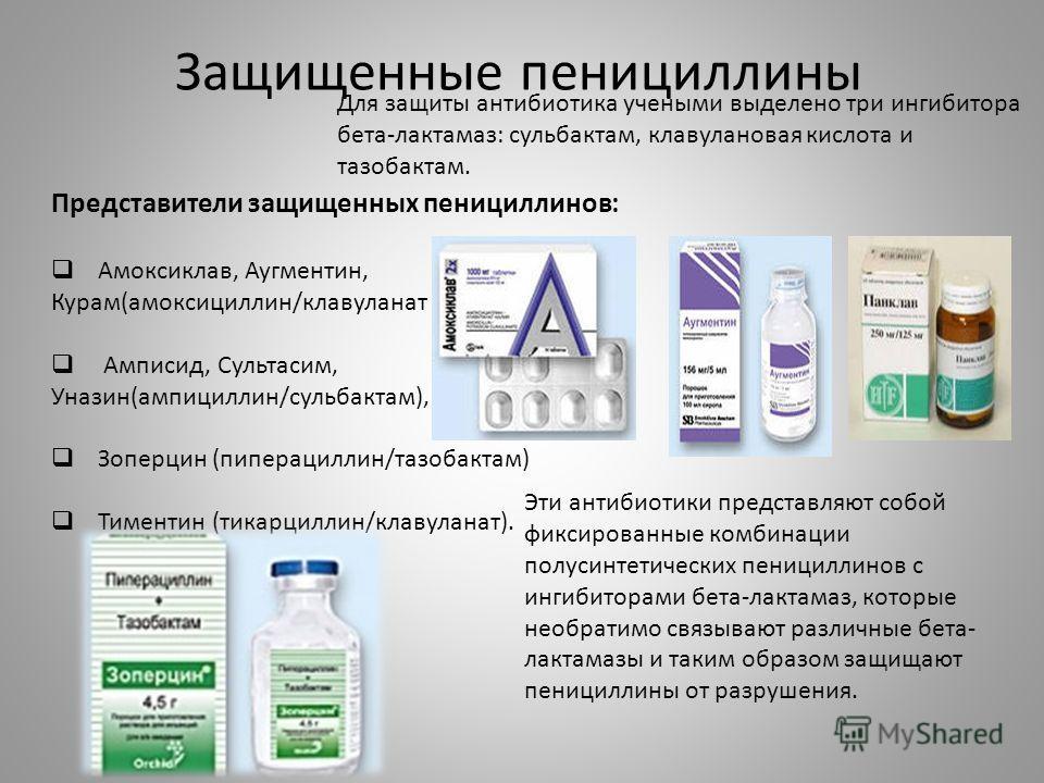 Защищенные пенициллины Для защиты антибиотика учеными выделено три ингибитора бета-лактамаз: сульбактам, клавулановая кислота и тазобактам. Представители защищенных пенициллинов: Амоксиклав, Аугментин, Курам(амоксициллин/клавуланат ) Амписид, Сультас