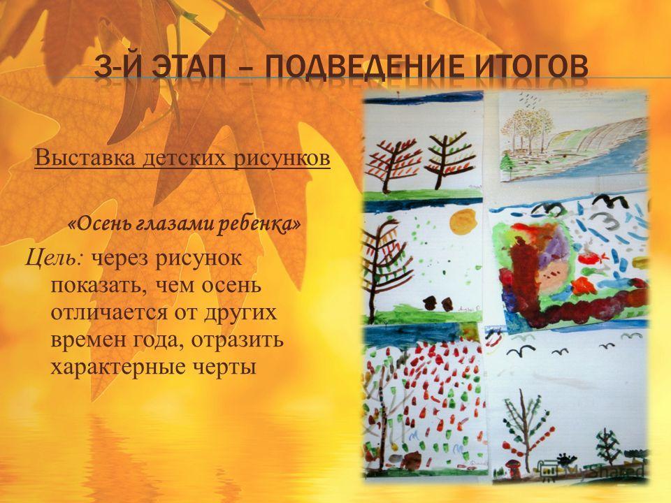 Выставка детских рисунков «Осень глазами ребенка» Цель: через рисунок показать, чем осень отличается от других времен года, отразить характерные черты