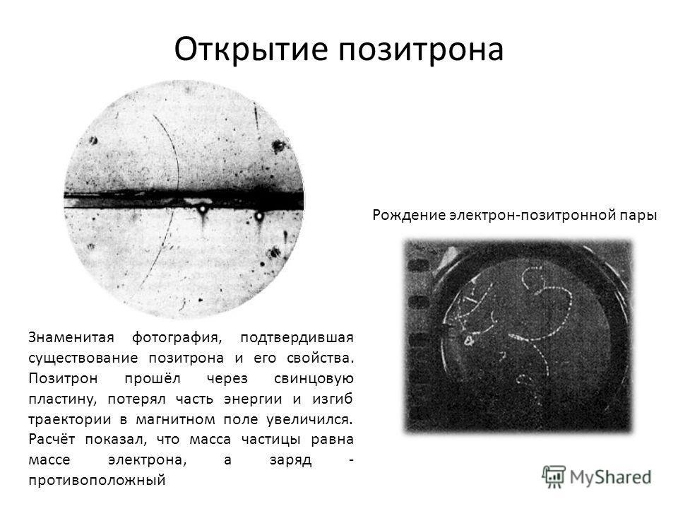 Открытие позитрона Знаменитая фотография, подтвердившая существование позитрона и его свойства. Позитрон прошёл через свинцовую пластину, потерял часть энергии и изгиб траектории в магнитном поле увеличился. Расчёт показал, что масса частицы равна ма