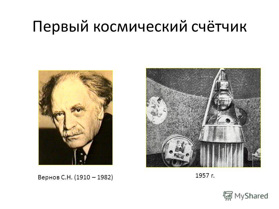 Первый космический счётчик Вернов С.Н. (1910 – 1982) 1957 г.