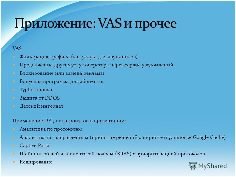 VAS Фильтрация трафика (как услуга для даунлинков) Продвижение других услуг оператора через сервис уведомлений Блокирование или замена рекламы Бонусная программа для абонентов Турбо-кнопка Защита от DDOS Детский интернет Применение DPI, не затронутое