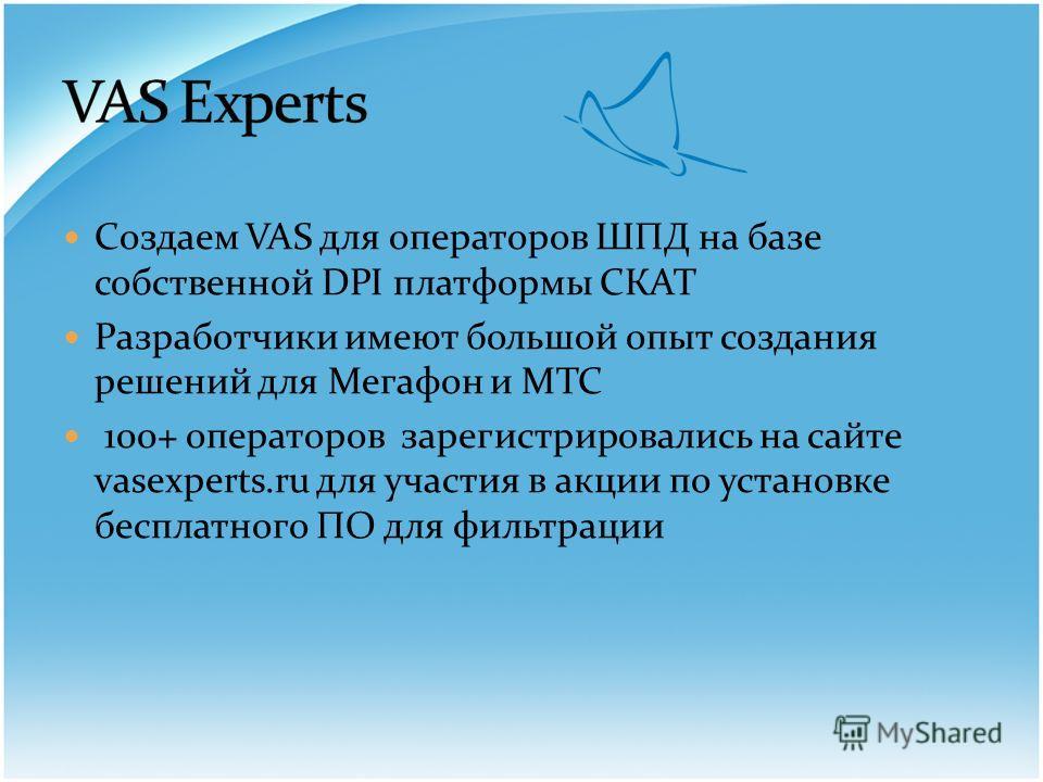 Создаем VAS для операторов ШПД на базе собственной DPI платформы СКАТ Разработчики имеют большой опыт создания решений для Мегафон и МТС 100+ операторов зарегистрировались на сайте vasexperts.ru для участия в акции по установке бесплатного ПО для фил
