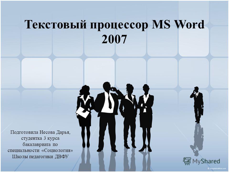 Текстовый процессор MS Word 2007 Подготовила Несова Дарья, студентка 3 курса бакалавриата по специальности «Социология» Школы педагогики ДВФУ