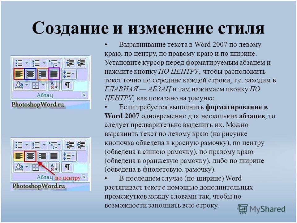 Создание и изменение стиля Выравнивание текста в Word 2007 по левому краю, по центру, по правому краю и по ширине. Установите курсор перед форматируемым абзацем и нажмите кнопку ПО ЦЕНТРУ, чтобы расположить текст точно по середине каждой строки, т.е.