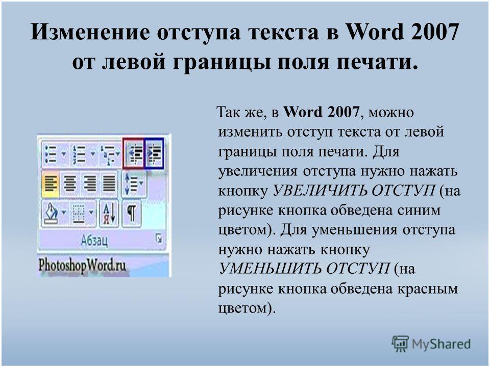 Изменение отступа текста в Word 2007 от левой границы поля печати. Так же, в Word 2007, можно изменить отступ текста от левой границы поля печати. Для увеличения отступа нужно нажать кнопку УВЕЛИЧИТЬ ОТСТУП (на рисунке кнопка обведена синим цветом).