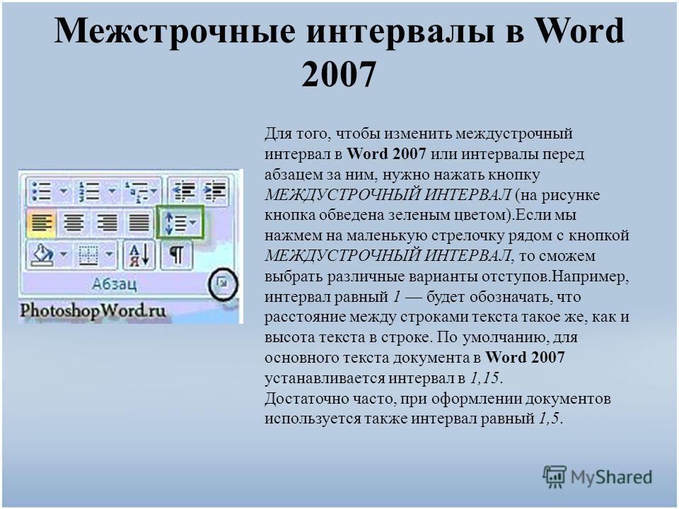 Межстрочные интервалы в Word 2007 Для того, чтобы изменить междустрочный интервал в Word 2007 или интервалы перед абзацем за ним, нужно нажать кнопку МЕЖДУСТРОЧНЫЙ ИНТЕРВАЛ (на рисунке кнопка обведена зеленым цветом).Если мы нажмем на маленькую стрел