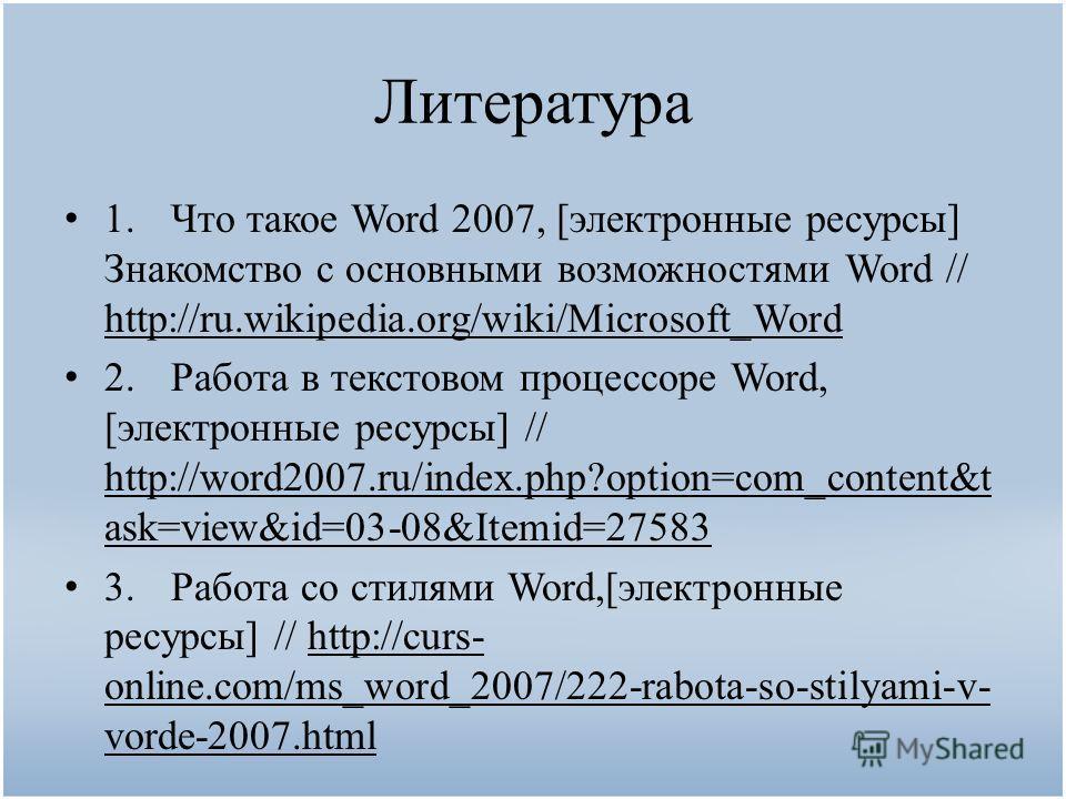 Литература 1.Что такое Word 2007, [электронные ресурсы] Знакомство с основными возможностями Word // http://ru.wikipedia.org/wiki/Microsoft_Word 2.Работа в текстовом процессоре Word, [электронные ресурсы] // http://word2007.ru/index.php?option=com_co